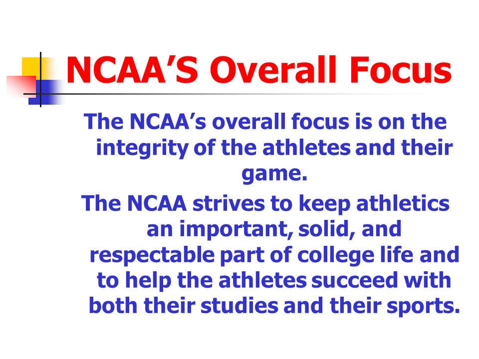 NCAA'S Overall Focus The NCAA's overall focus is on the integrity of the athletes and their game.