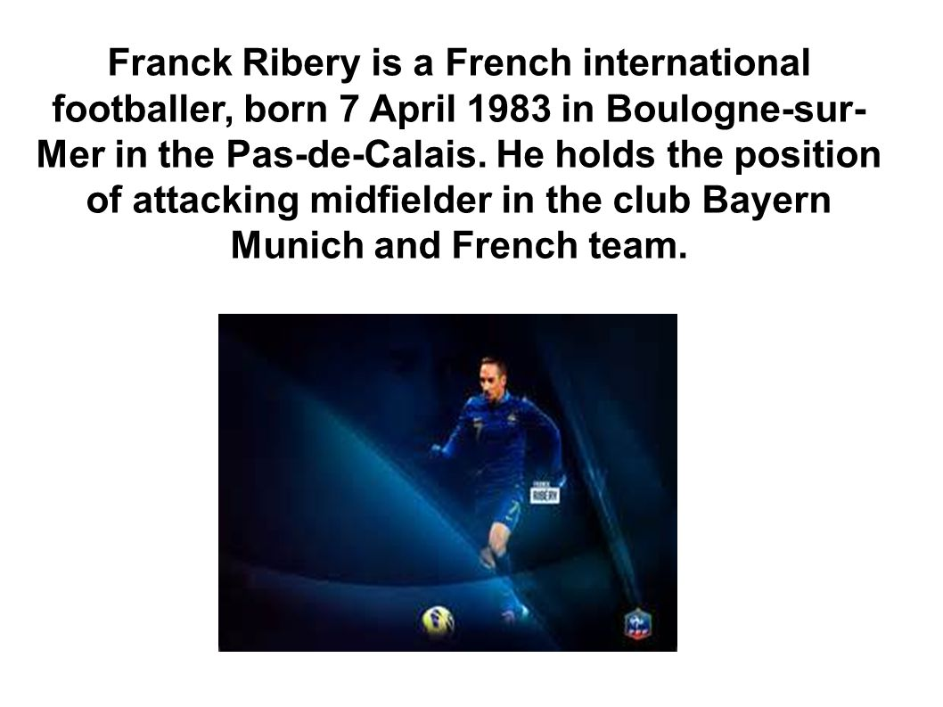 Franck Ribery is a French international footballer, born 7 April 1983 in Boulogne-sur- Mer in the Pas-de-Calais.