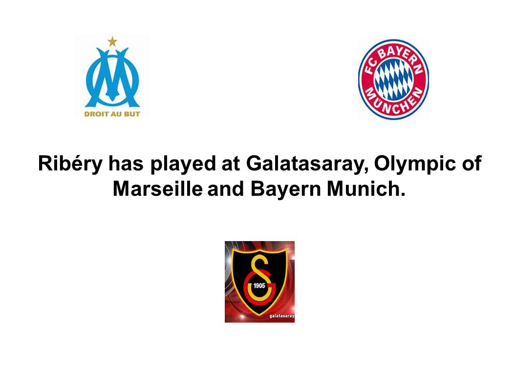 Ribéry has played at Galatasaray, Olympic of Marseille and Bayern Munich.
