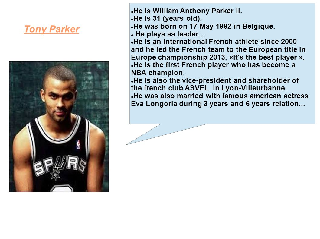 Tony Parker He is William Anthony Parker II. He is 31 (years old).