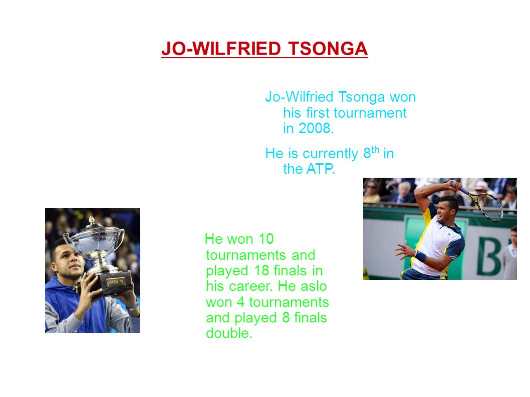 JO-WILFRIED TSONGA Jo-Wilfried Tsonga won his first tournament in 2008. He is currently 8th in the ATP.
