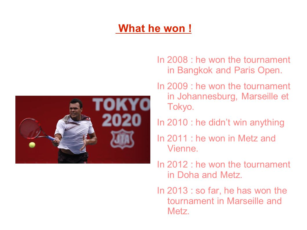What he won ! In 2008 : he won the tournament in Bangkok and Paris Open. In 2009 : he won the tournament in Johannesburg, Marseille et Tokyo.