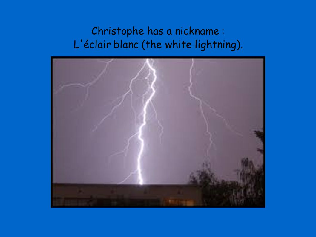 Christophe has a nickname : L éclair blanc (the white lightning).