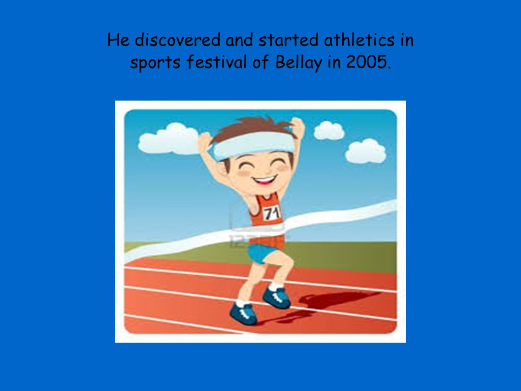 He discovered and started athletics in sports festival of Bellay in 2005.