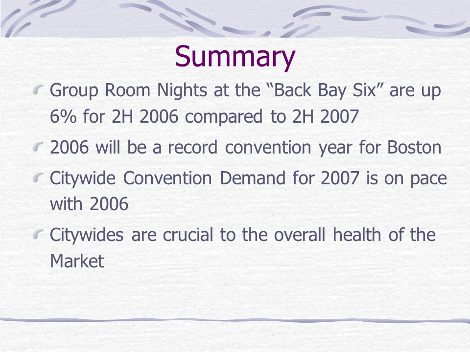Summary Group Room Nights at the Back Bay Six are up 6% for 2H 2006 compared to 2H 2007. 2006 will be a record convention year for Boston.