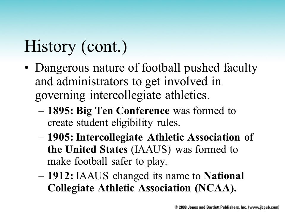 History (cont.) Dangerous nature of football pushed faculty and administrators to get involved in governing intercollegiate athletics.