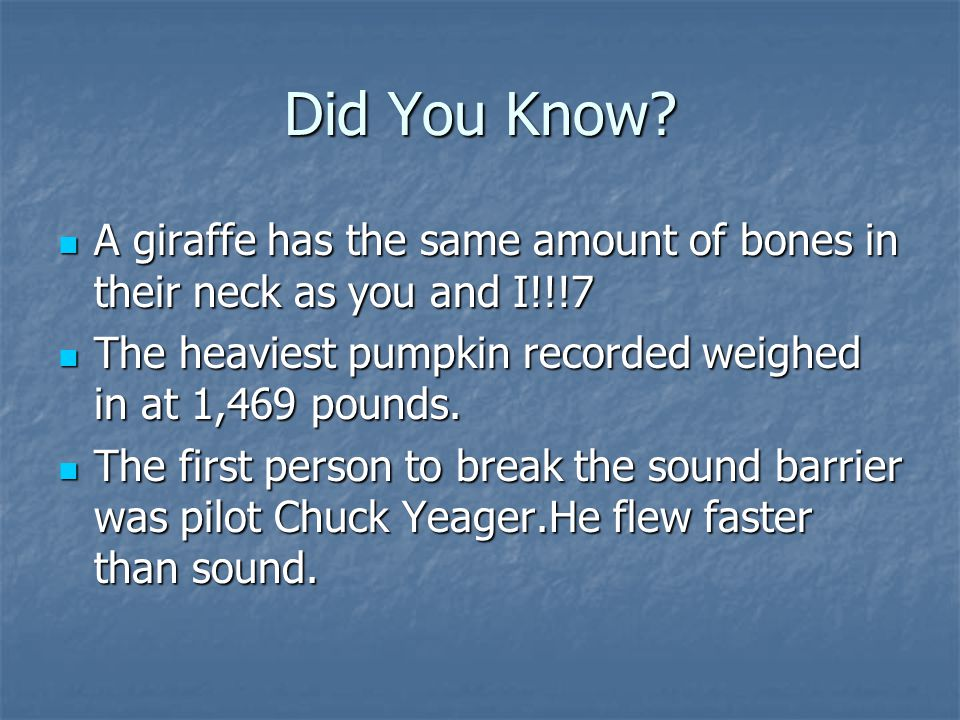 Did You Know A giraffe has the same amount of bones in their neck as you and I!!!7. The heaviest pumpkin recorded weighed in at 1,469 pounds.