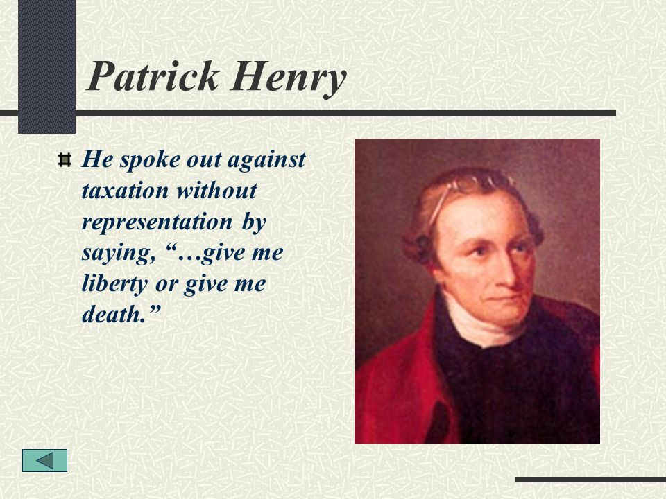 Patrick Henry He spoke out against taxation without representation by saying, …give me liberty or give me death.