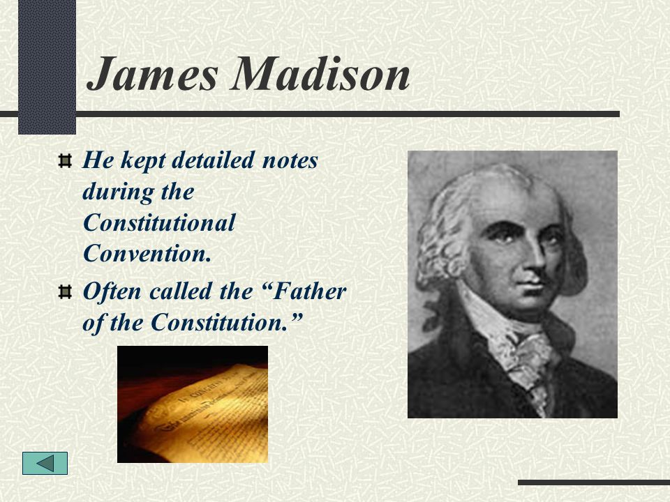 James Madison He kept detailed notes during the Constitutional Convention.