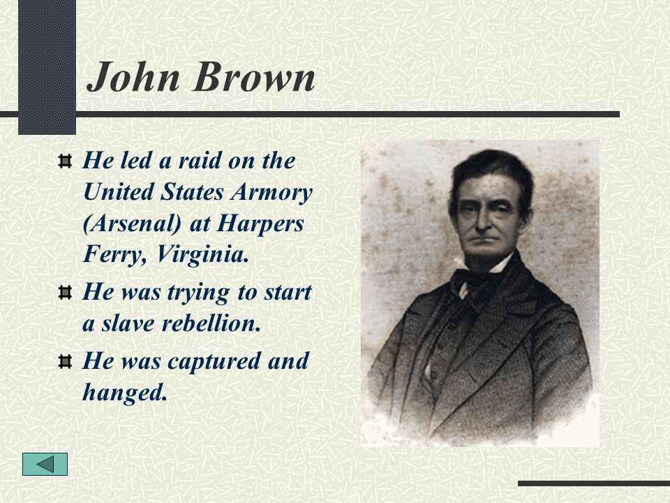 John Brown He led a raid on the United States Armory (Arsenal) at Harpers Ferry, Virginia. He was trying to start a slave rebellion.
