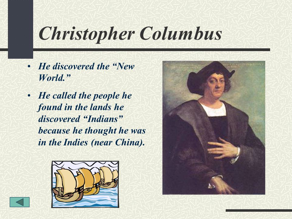 Christopher Columbus He discovered the New World.