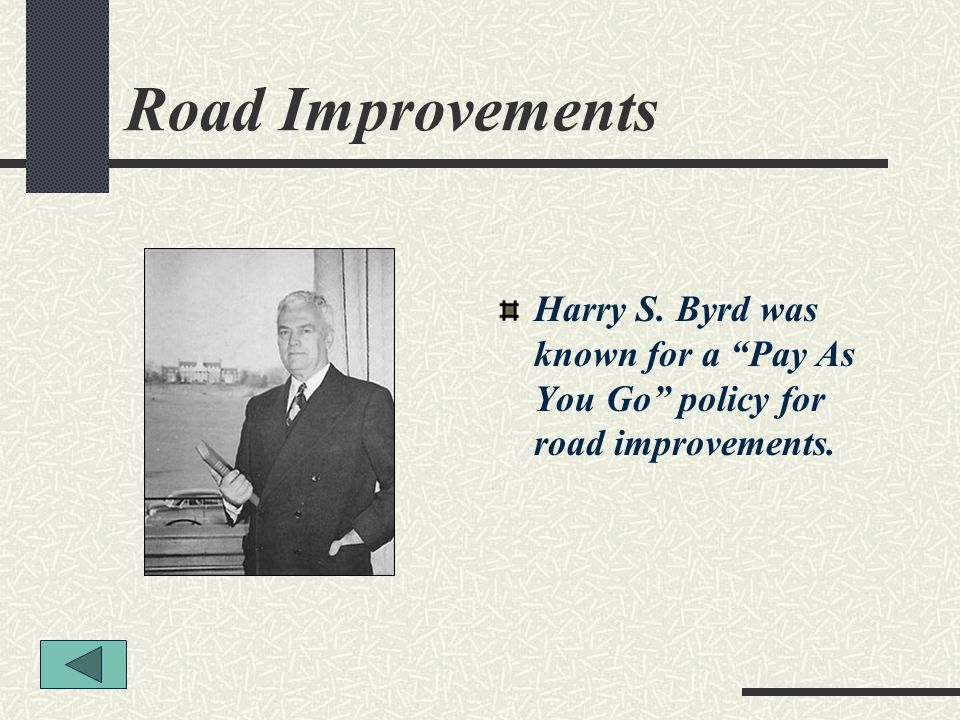 Road Improvements Harry S. Byrd was known for a Pay As You Go policy for road improvements.