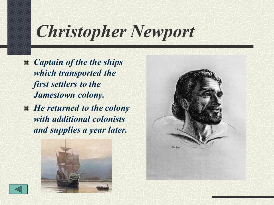 Christopher Newport Captain of the the ships which transported the first settlers to the Jamestown colony.