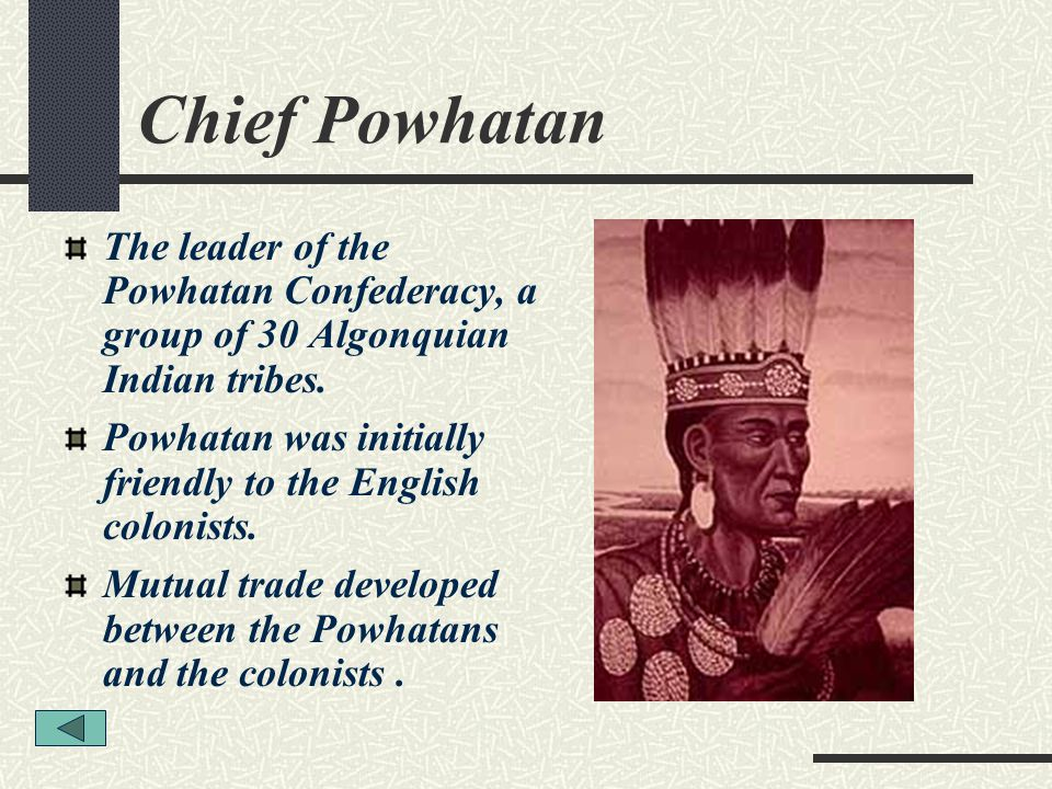 Chief Powhatan The leader of the Powhatan Confederacy, a group of 30 Algonquian Indian tribes.