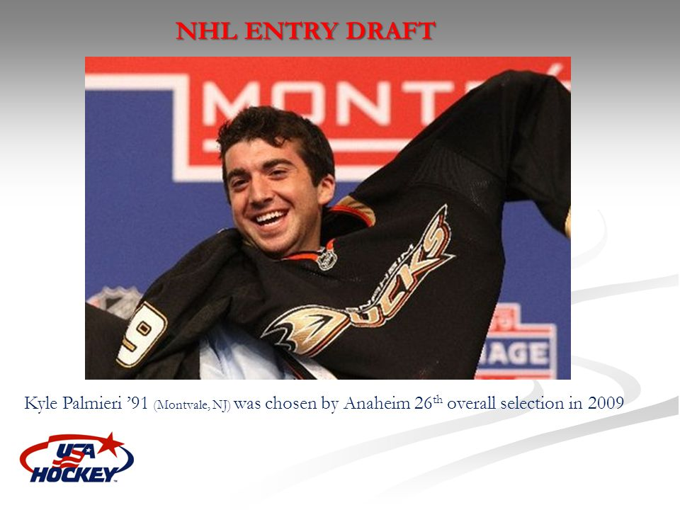 NHL ENTRY DRAFT Kyle Palmieri '91 (Montvale, NJ) was chosen by Anaheim 26th overall selection in 2009.