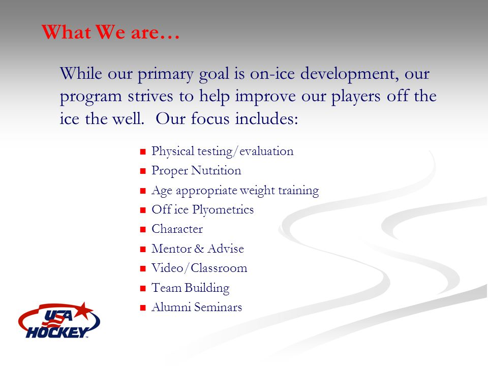 What We are… While our primary goal is on-ice development, our program strives to help improve our players off the ice the well. Our focus includes: