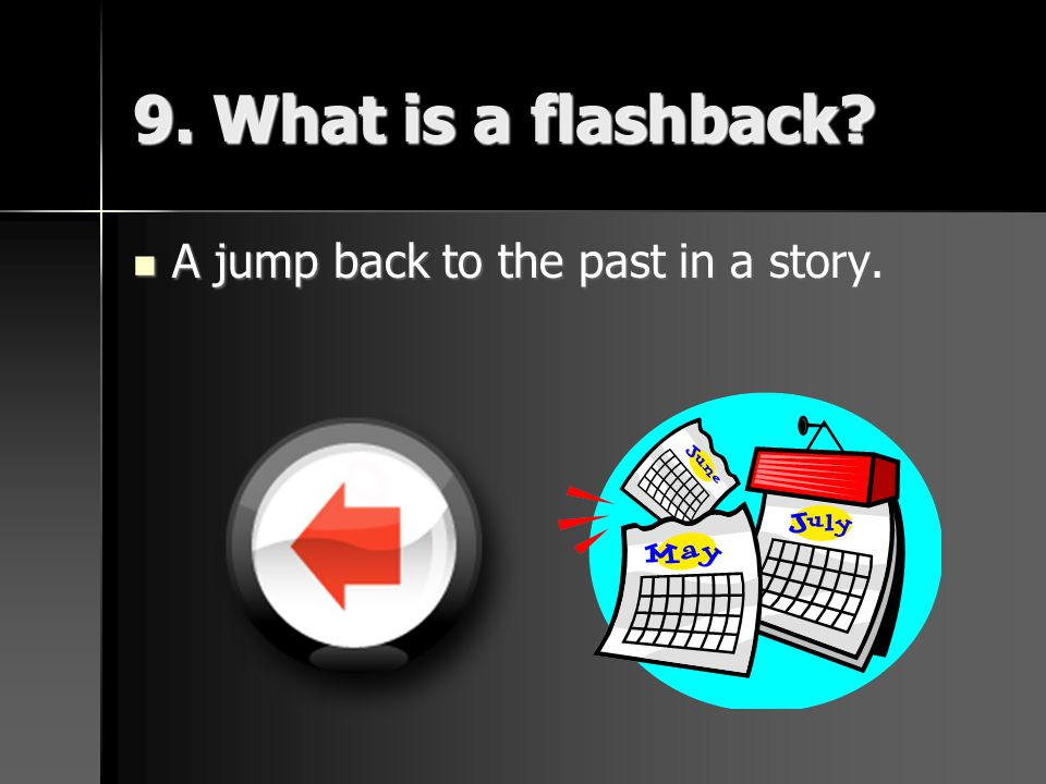 9. What is a flashback A jump back to the past in a story.
