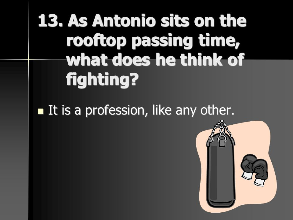 13. As Antonio sits on the rooftop passing time, what does he think of fighting