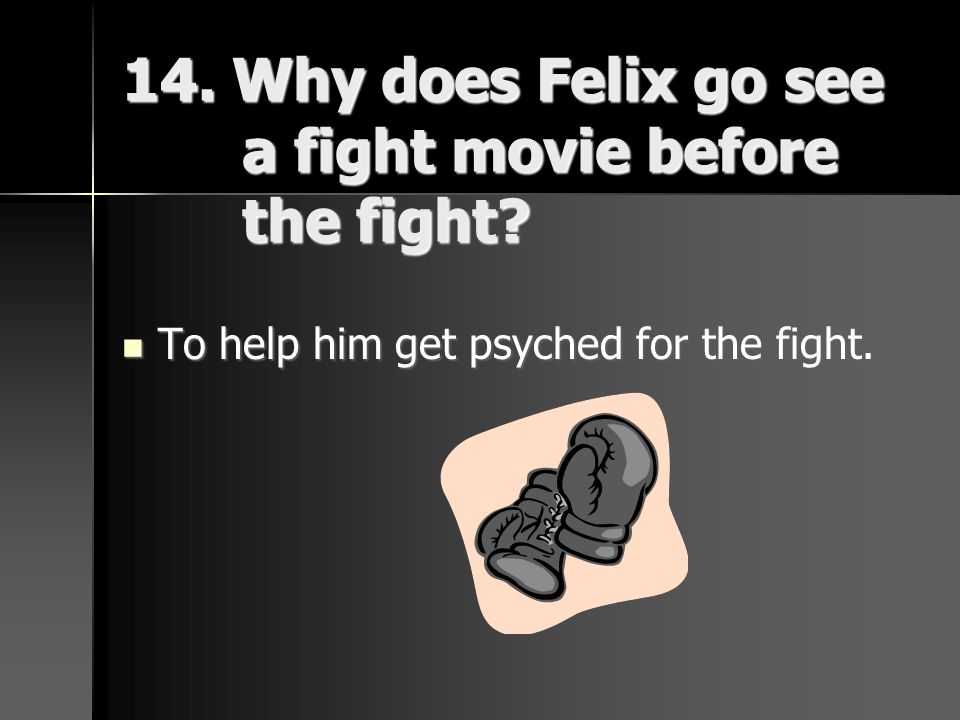 14. Why does Felix go see a fight movie before the fight