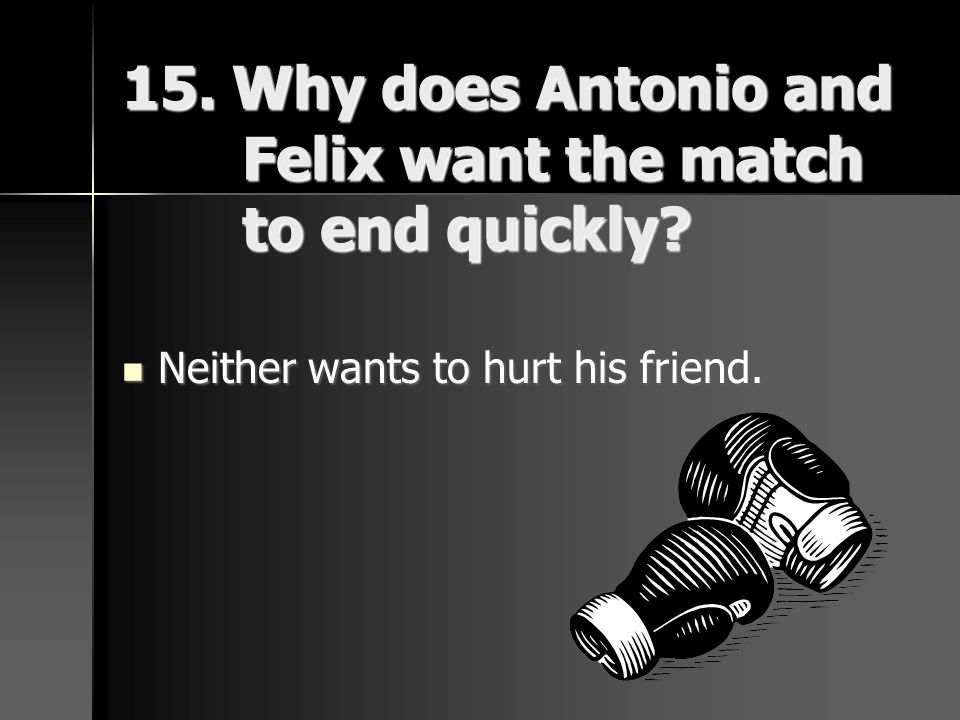 15. Why does Antonio and Felix want the match to end quickly