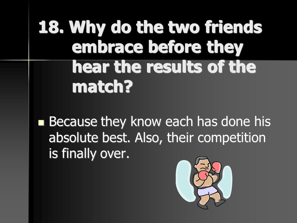 18. Why do the two friends embrace before they hear the results of the match