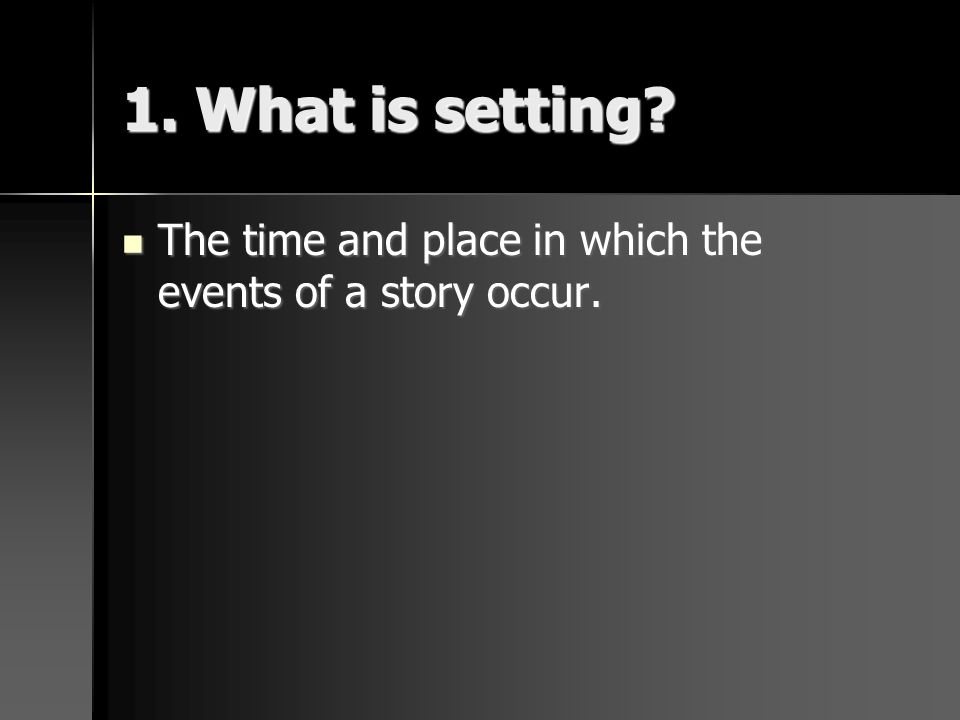 1. What is setting The time and place in which the events of a story occur.