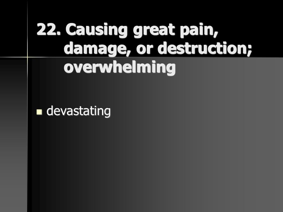 22. Causing great pain, damage, or destruction; overwhelming