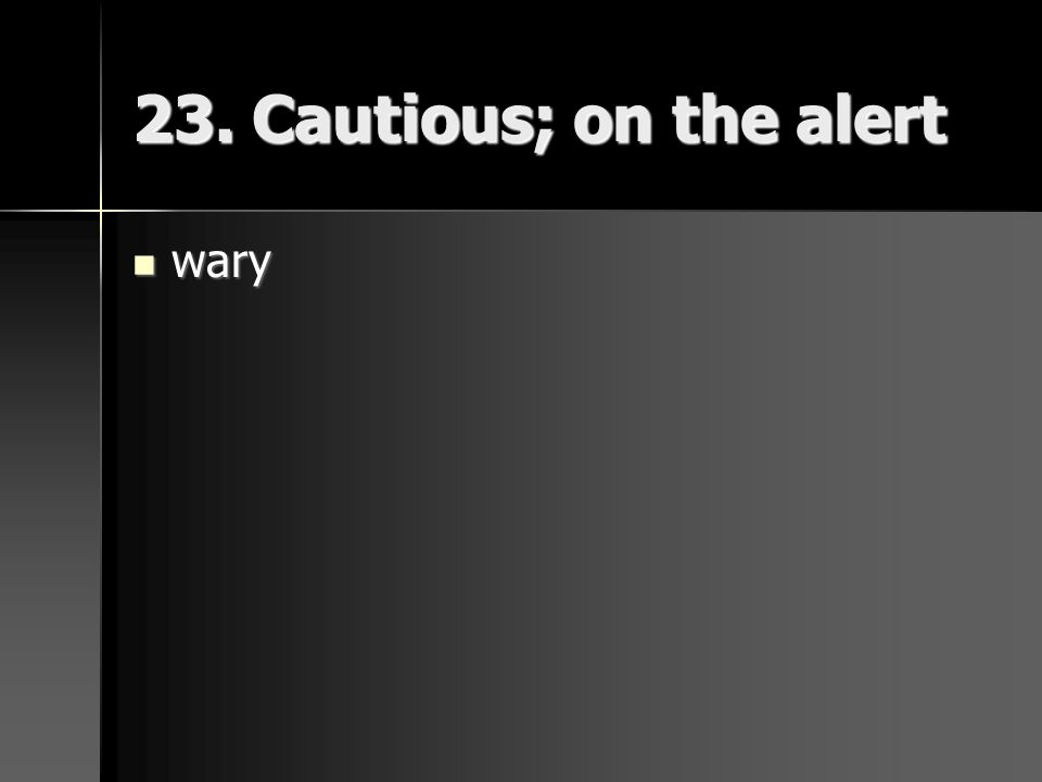 23. Cautious; on the alert wary