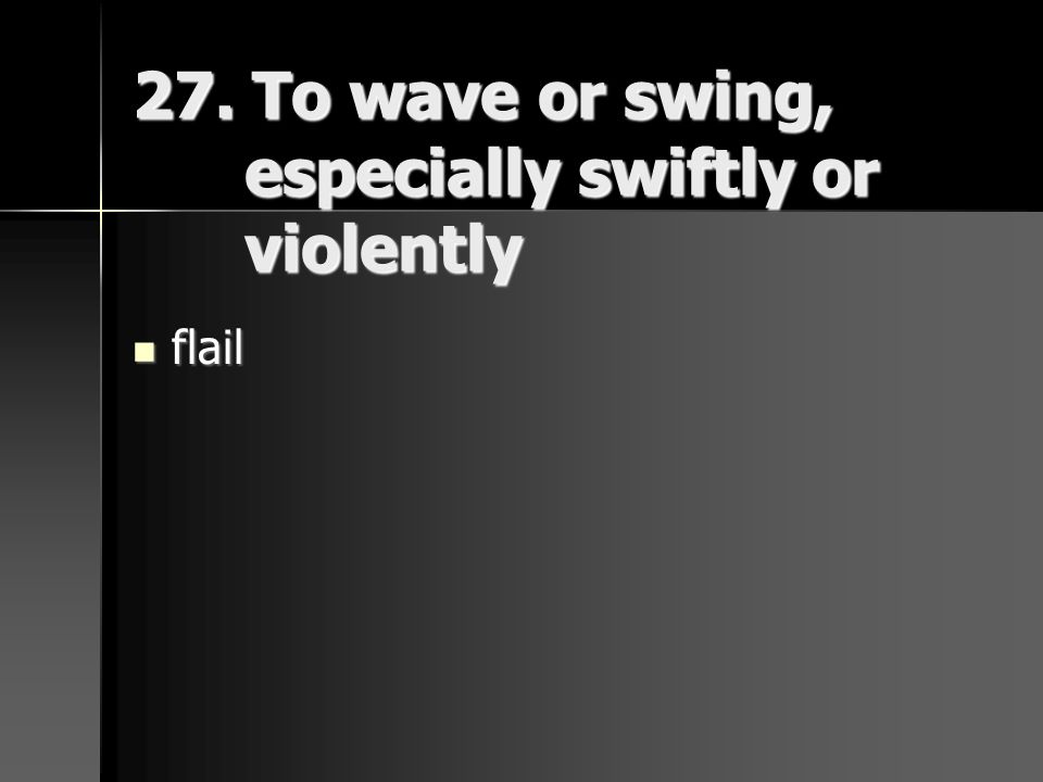 27. To wave or swing, especially swiftly or violently