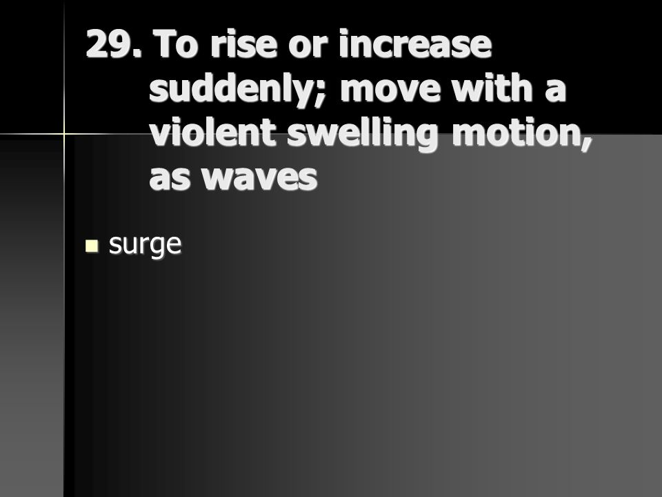 29. To rise or increase suddenly; move with a violent swelling motion, as waves
