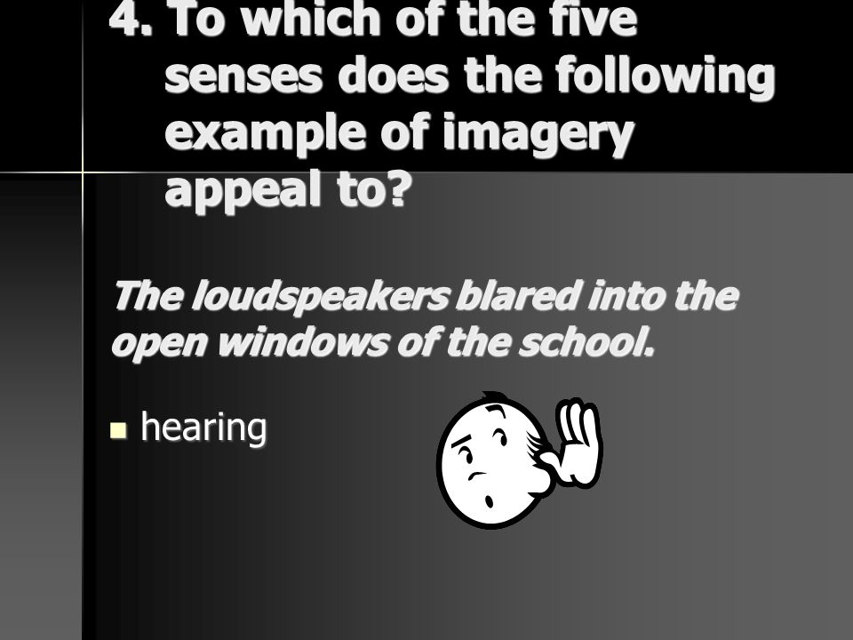 4. To which of the five senses does the following example of imagery appeal to The loudspeakers blared into the open windows of the school.