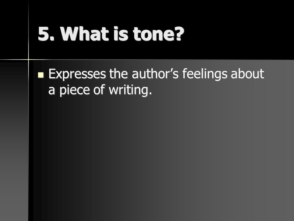 5. What is tone Expresses the author's feelings about a piece of writing.
