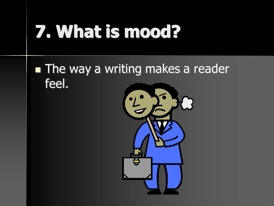 7. What is mood The way a writing makes a reader feel.