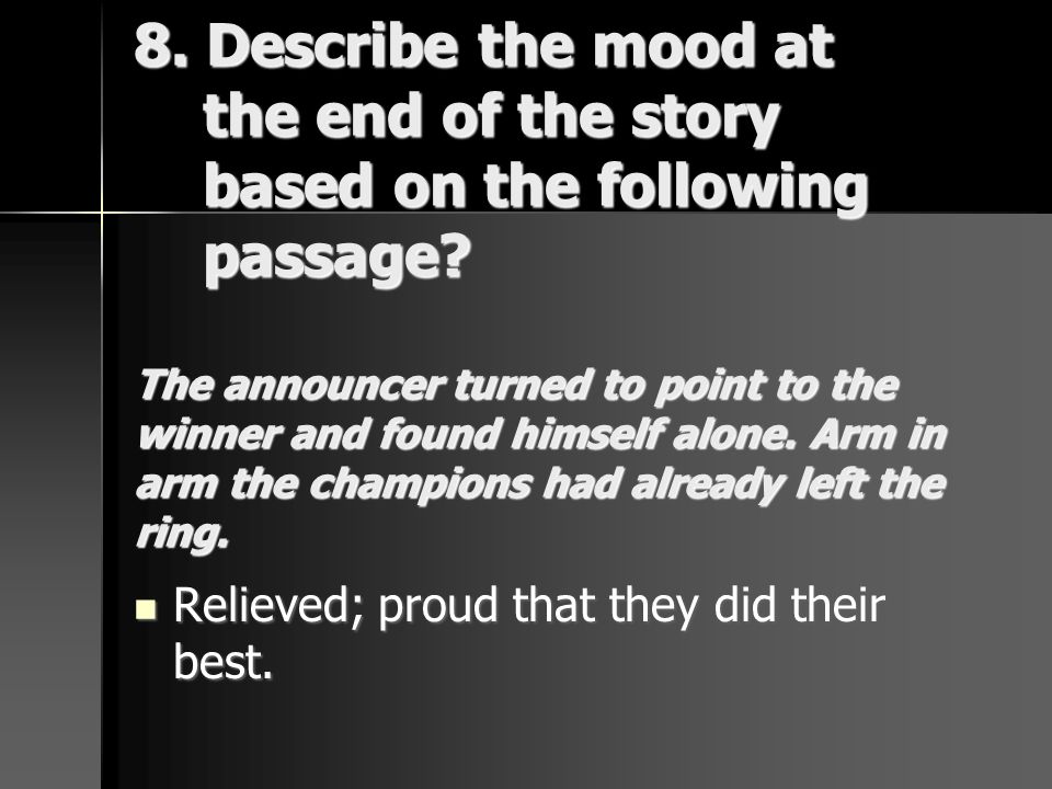 8. Describe the mood at the end of the story based on the following passage The announcer turned to point to the winner and found himself alone. Arm in arm the champions had already left the ring.