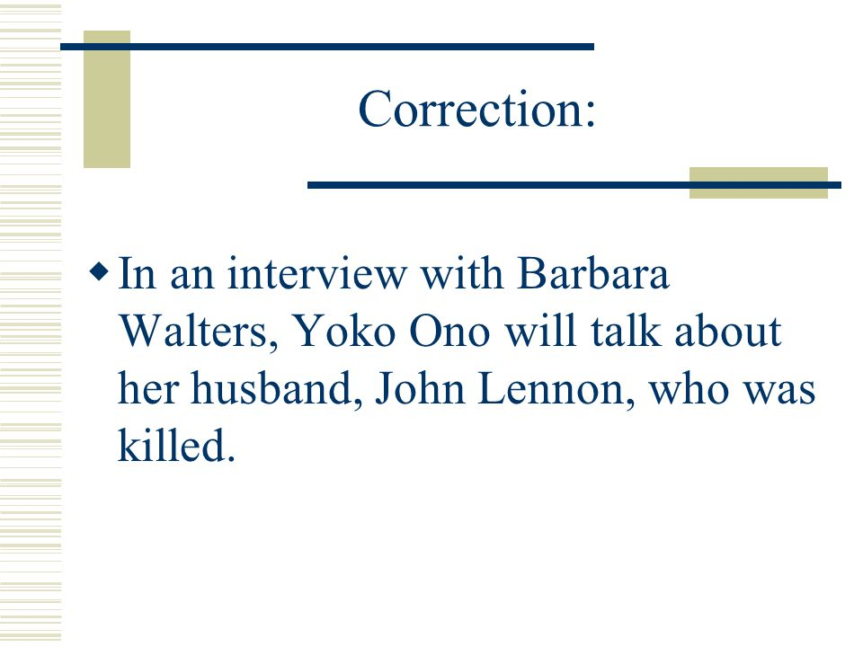 Correction: In an interview with Barbara Walters, Yoko Ono will talk about her husband, John Lennon, who was killed.