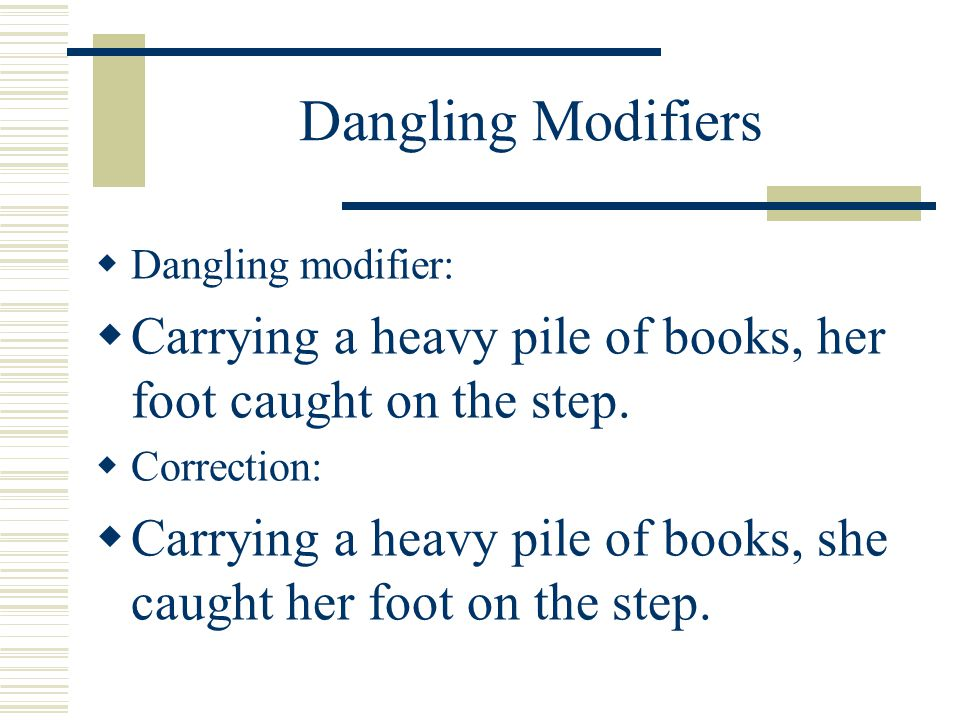 Dangling Modifiers Dangling modifier: Carrying a heavy pile of books, her foot caught on the step.