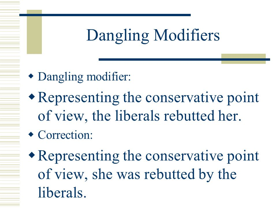 Dangling Modifiers Dangling modifier: Representing the conservative point of view, the liberals rebutted her.