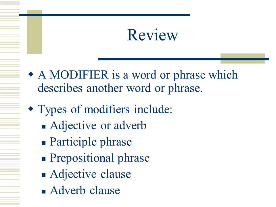 Review A MODIFIER is a word or phrase which describes another word or phrase. Types of modifiers include: