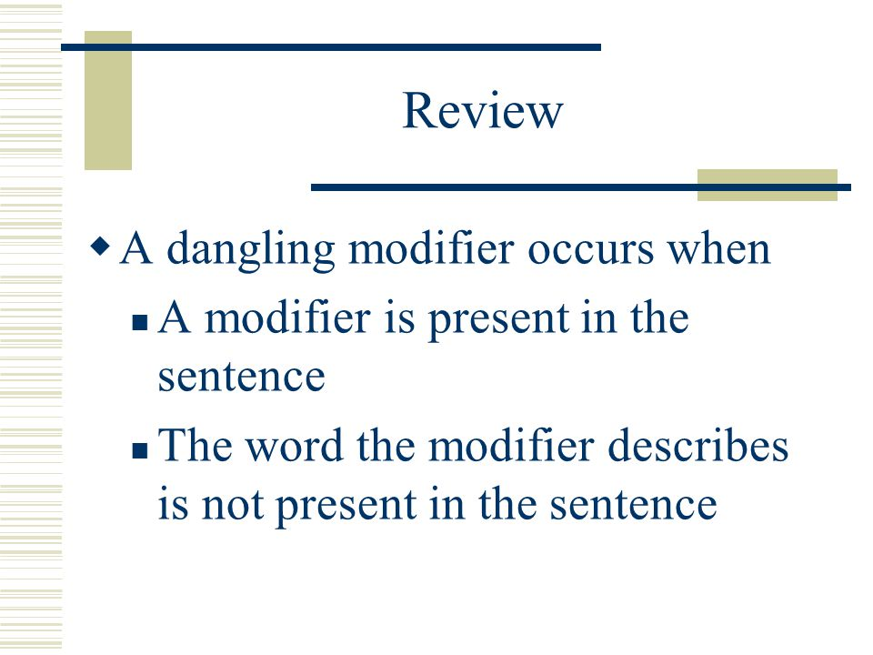 Review A dangling modifier occurs when