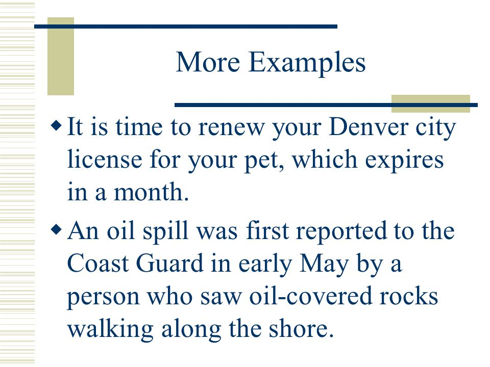 More Examples It is time to renew your Denver city license for your pet, which expires in a month.