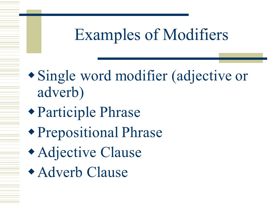 Examples of Modifiers Single word modifier (adjective or adverb)