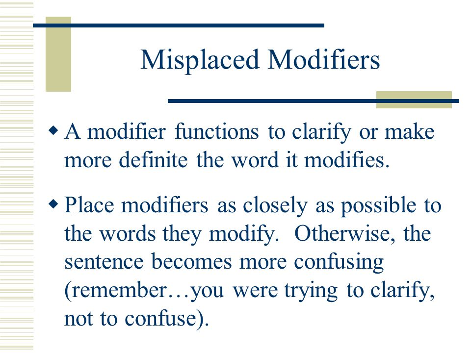 Misplaced Modifiers A modifier functions to clarify or make more definite the word it modifies.