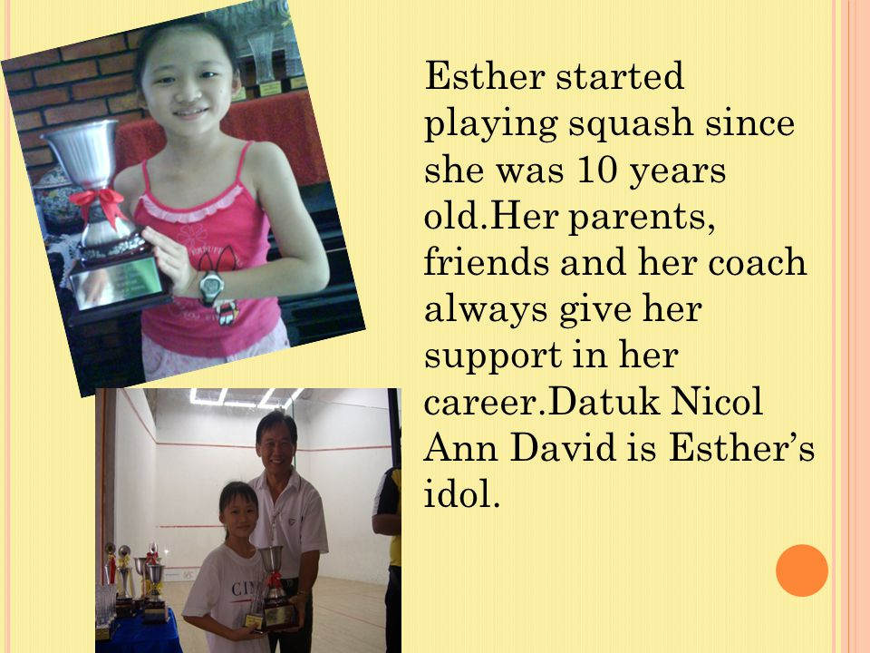 Esther started playing squash since she was 10 years old.Her parents,