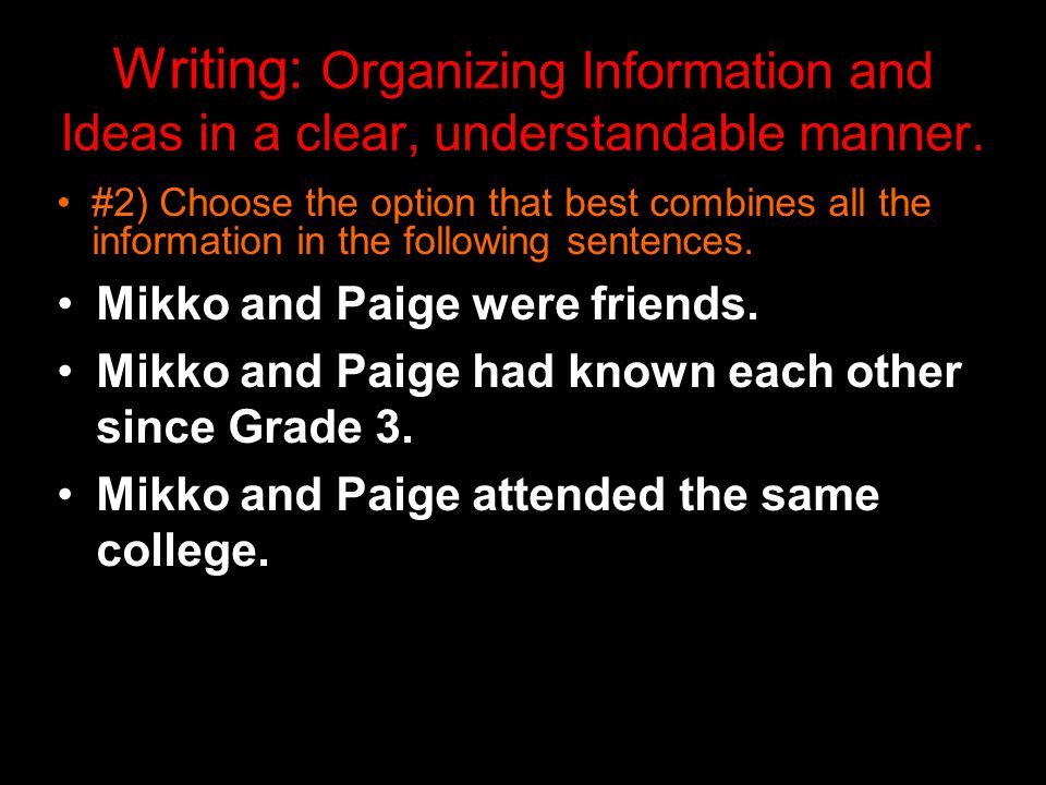 Writing: Organizing Information and Ideas in a clear, understandable manner.