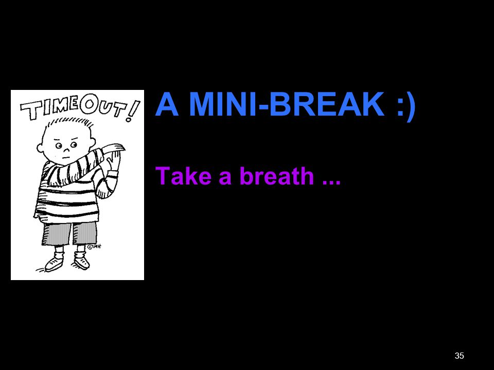 A MINI-BREAK :) Take a breath ...