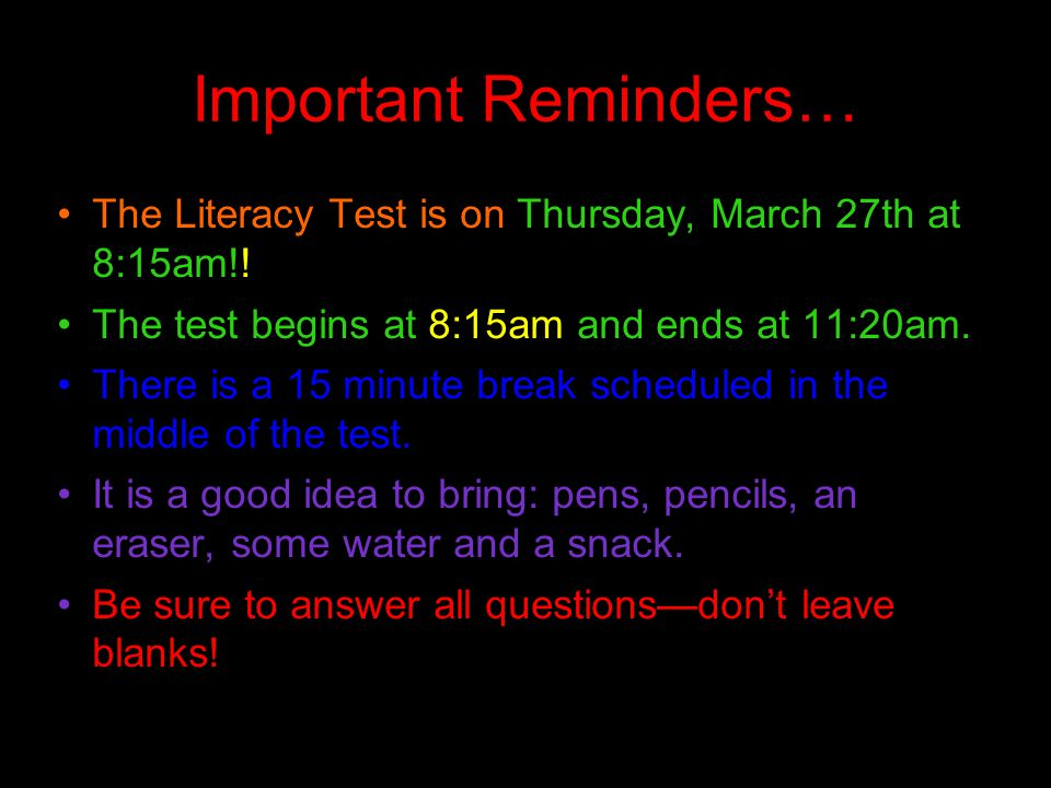 Important Reminders… The Literacy Test is on Thursday, March 27th at 8:15am!! The test begins at 8:15am and ends at 11:20am.