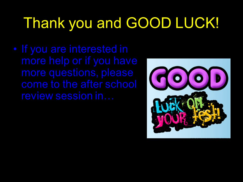 Thank you and GOOD LUCK! If you are interested in more help or if you have more questions, please come to the after school review session in…