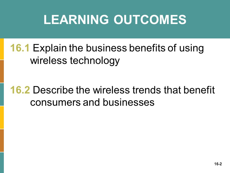 LEARNING OUTCOMES 16.1 Explain the business benefits of using wireless technology.