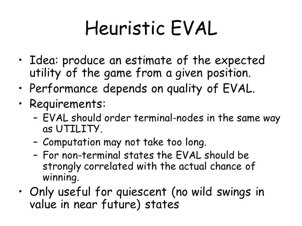 Heuristic EVAL Idea: produce an estimate of the expected utility of the game from a given position.