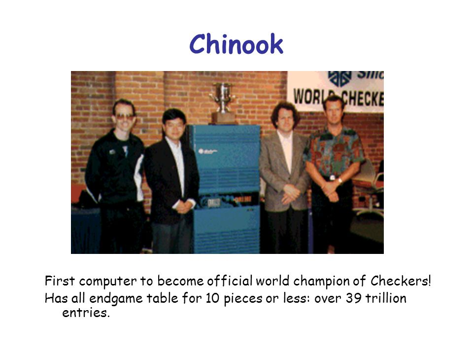Chinook First computer to become official world champion of Checkers!